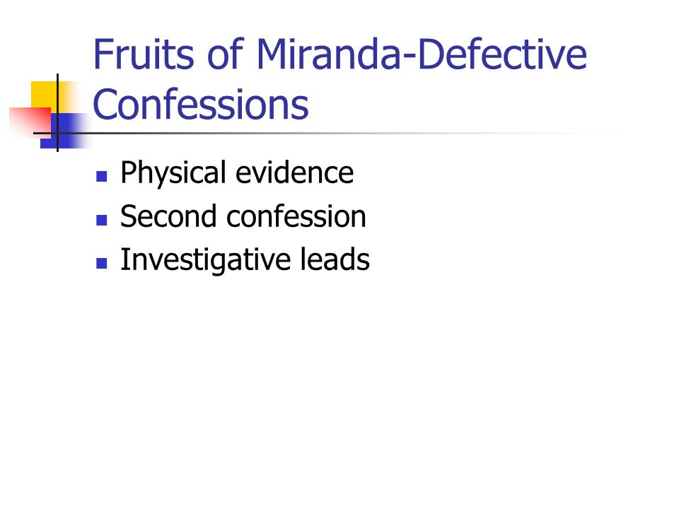 Fruits of Miranda-Defective Confessions Physical evidence Second confession Investigative leads
