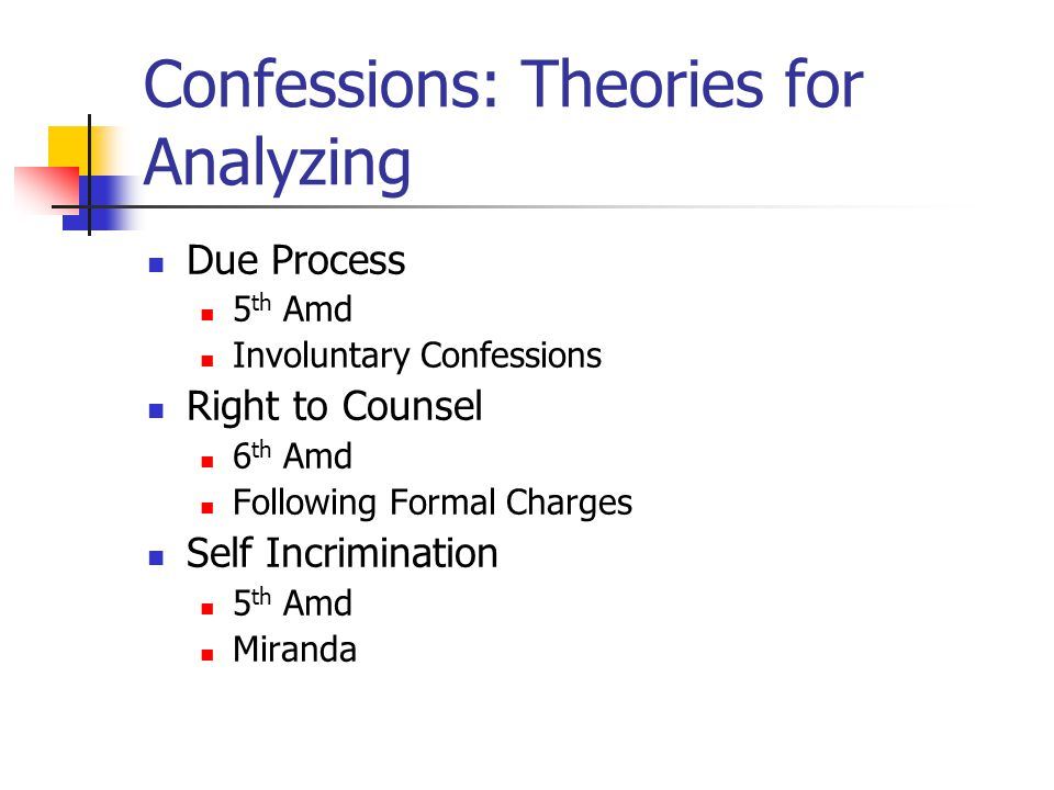 Confessions: Theories for Analyzing Due Process 5 th Amd Involuntary Confessions Right to Counsel 6 th Amd Following Formal Charges Self Incrimination