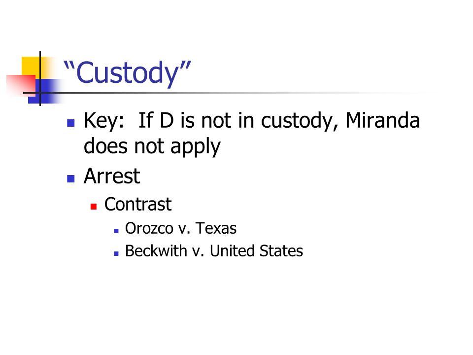 Custody Key: If D is not in custody, Miranda does not apply Arrest Contrast Orozco v.