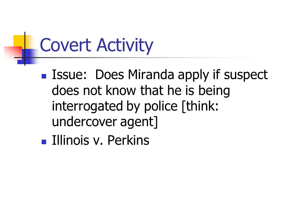 Covert Activity Issue: Does Miranda apply if suspect does not know that he is being interrogated by police [think: undercover agent] Illinois v. Perki