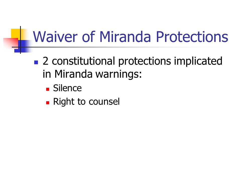 Waiver of Miranda Protections 2 constitutional protections implicated in Miranda warnings: Silence Right to counsel