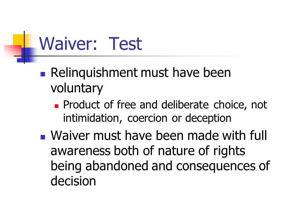 Waiver: Test Relinquishment must have been voluntary Product of free and deliberate choice, not intimidation, coercion or deception Waiver must have been made with full awareness both of nature of rights being abandoned and consequences of decision