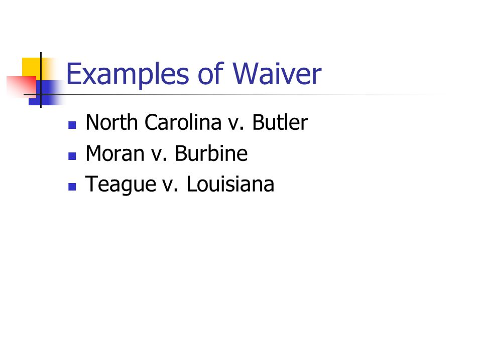 Examples of Waiver North Carolina v. Butler Moran v. Burbine Teague v. Louisiana