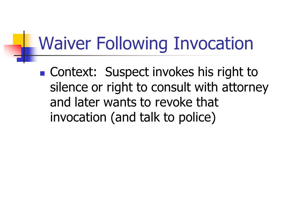 Waiver Following Invocation Context: Suspect invokes his right to silence or right to consult with attorney and later wants to revoke that invocation (and talk to police)
