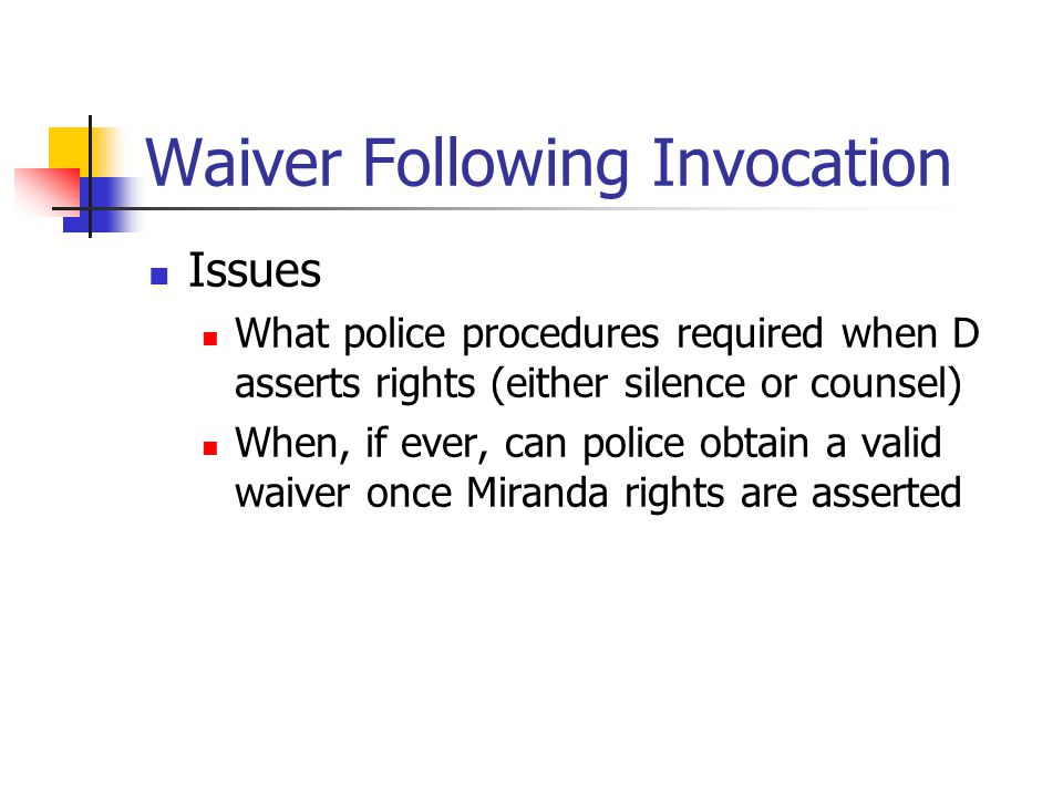 Waiver Following Invocation Issues What police procedures required when D asserts rights (either silence or counsel) When, if ever, can police obtain