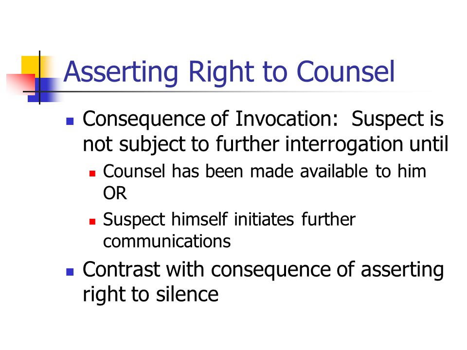 Asserting Right to Counsel Consequence of Invocation: Suspect is not subject to further interrogation until Counsel has been made available to him OR Suspect himself initiates further communications Contrast with consequence of asserting right to silence
