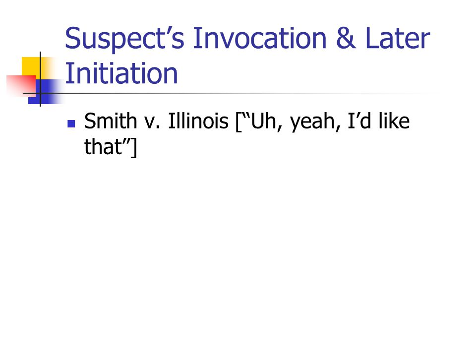 Suspect's Invocation & Later Initiation Smith v. Illinois [ Uh, yeah, I'd like that ]