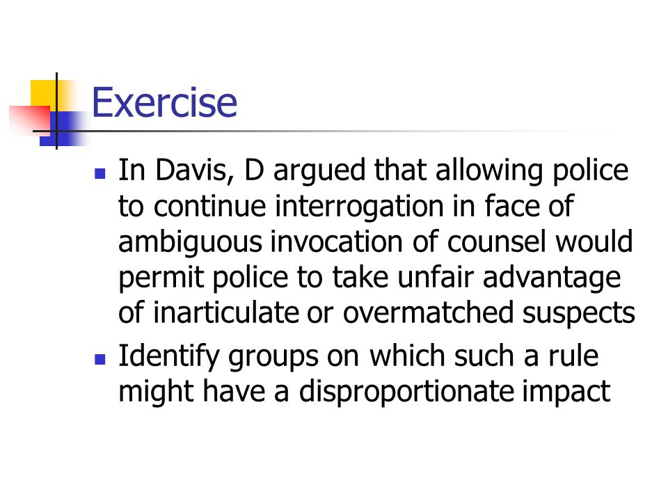 Exercise In Davis, D argued that allowing police to continue interrogation in face of ambiguous invocation of counsel would permit police to take unfa