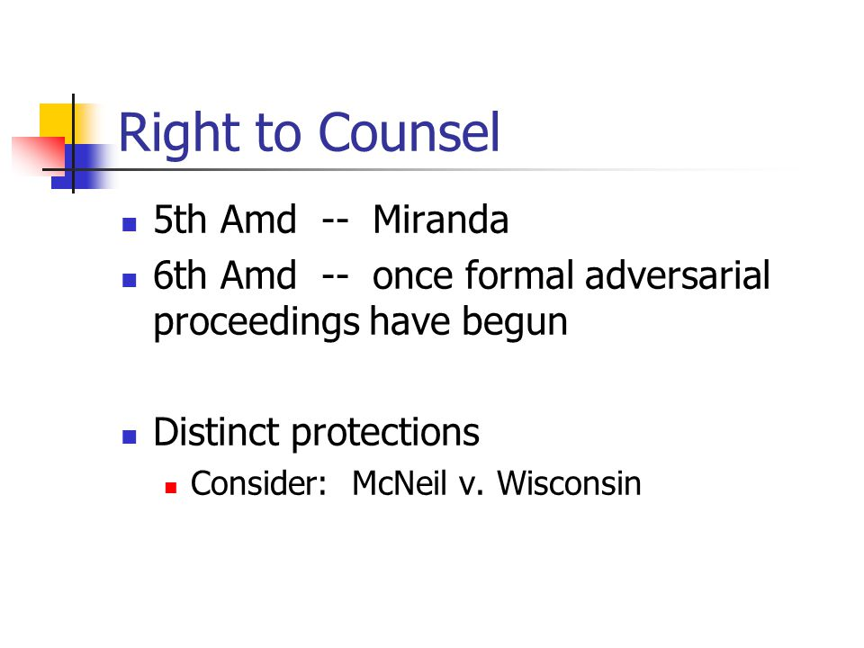 Right to Counsel 5th Amd -- Miranda 6th Amd -- once formal adversarial proceedings have begun Distinct protections Consider: McNeil v.