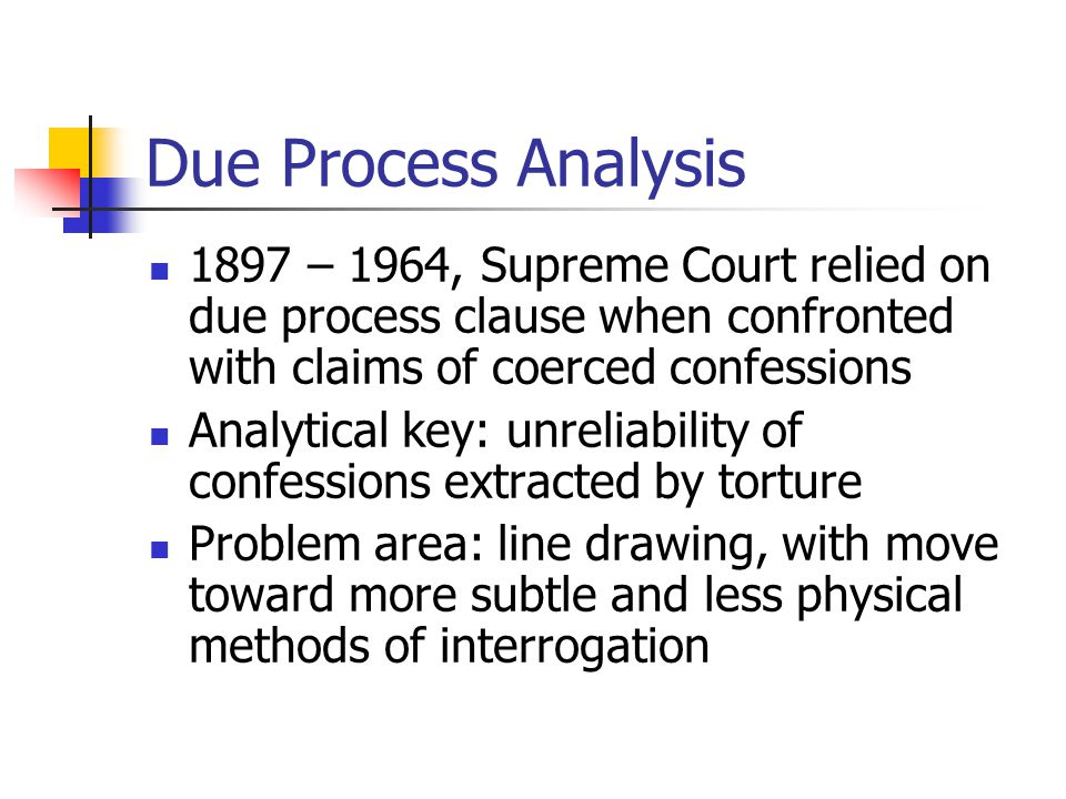 Due Process Analysis 1897 – 1964, Supreme Court relied on due process clause when confronted with claims of coerced confessions Analytical key: unreli