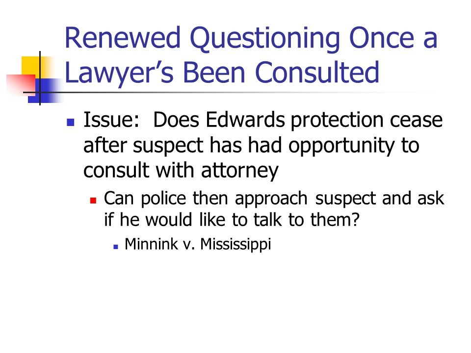 Renewed Questioning Once a Lawyer's Been Consulted Issue: Does Edwards protection cease after suspect has had opportunity to consult with attorney Can police then approach suspect and ask if he would like to talk to them.