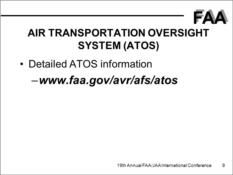 FAA 19th Annual FAA/JAA International Conference 9 AIR TRANSPORTATION OVERSIGHT SYSTEM (ATOS) Detailed ATOS information –www.faa.gov/avr/afs/atos