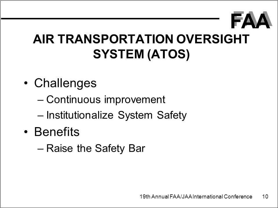 FAA 19th Annual FAA/JAA International Conference 10 AIR TRANSPORTATION OVERSIGHT SYSTEM (ATOS) Challenges –Continuous improvement –Institutionalize System Safety Benefits –Raise the Safety Bar