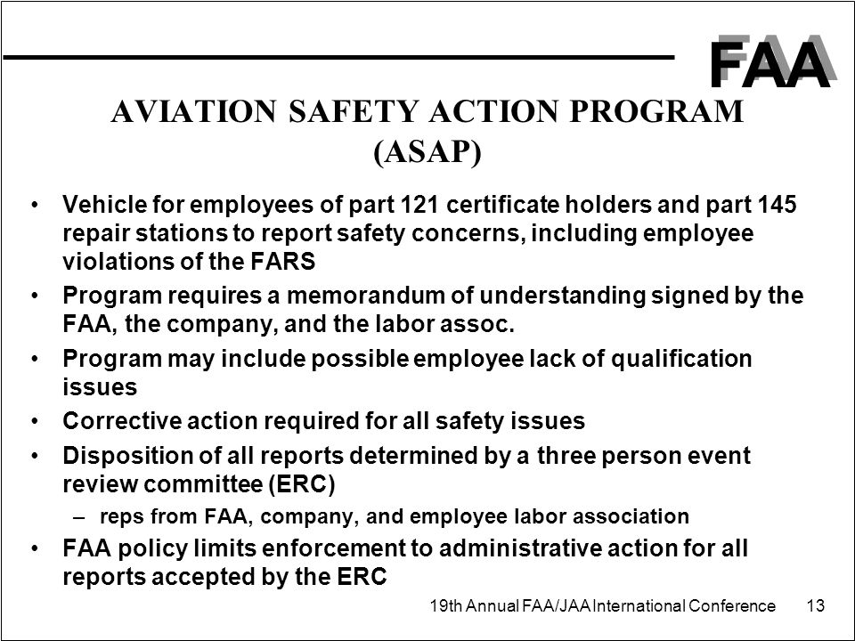 FAA 19th Annual FAA/JAA International Conference 13 AVIATION SAFETY ACTION PROGRAM (ASAP) Vehicle for employees of part 121 certificate holders and pa