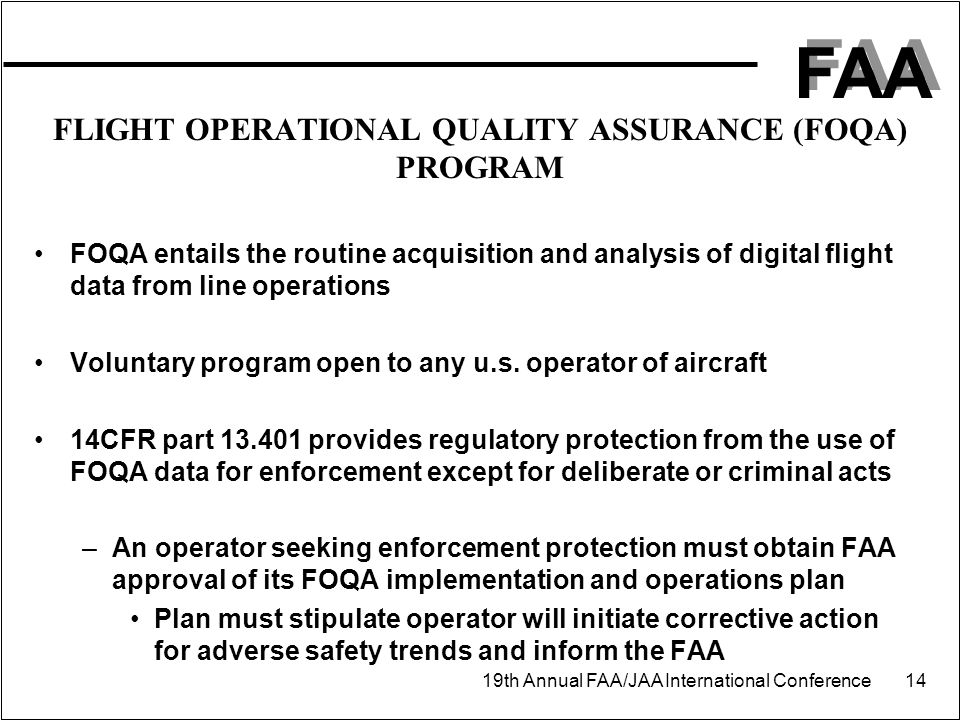 FAA 19th Annual FAA/JAA International Conference 14 FLIGHT OPERATIONAL QUALITY ASSURANCE (FOQA) PROGRAM FOQA entails the routine acquisition and analy