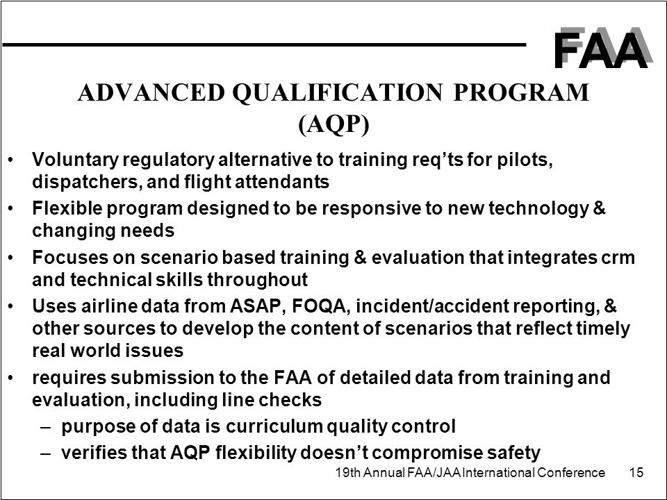 FAA 19th Annual FAA/JAA International Conference 15 ADVANCED QUALIFICATION PROGRAM (AQP) Voluntary regulatory alternative to training req'ts for pilot