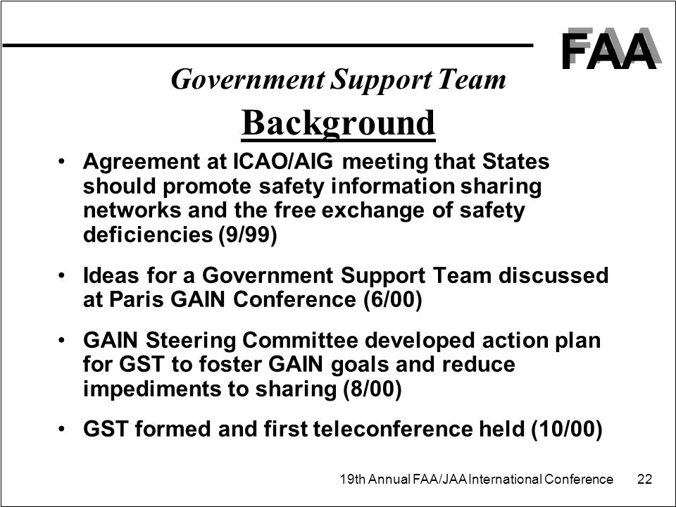 FAA 19th Annual FAA/JAA International Conference 22 Government Support Team Background Agreement at ICAO/AIG meeting that States should promote safety information sharing networks and the free exchange of safety deficiencies (9/99) Ideas for a Government Support Team discussed at Paris GAIN Conference (6/00) GAIN Steering Committee developed action plan for GST to foster GAIN goals and reduce impediments to sharing (8/00) GST formed and first teleconference held (10/00)