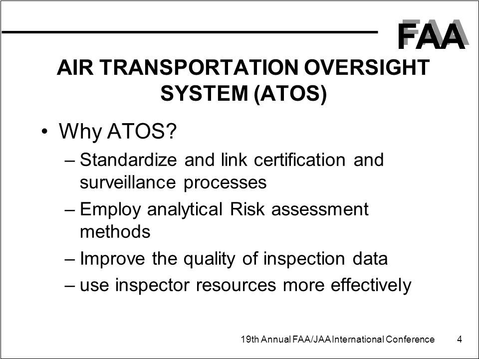 FAA 19th Annual FAA/JAA International Conference 4 AIR TRANSPORTATION OVERSIGHT SYSTEM (ATOS) Why ATOS? –Standardize and link certification and survei