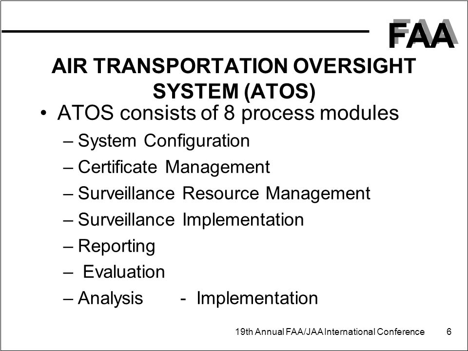 FAA 19th Annual FAA/JAA International Conference 6 AIR TRANSPORTATION OVERSIGHT SYSTEM (ATOS) ATOS consists of 8 process modules –System Configuration –Certificate Management –Surveillance Resource Management –Surveillance Implementation –Reporting – Evaluation –Analysis- Implementation