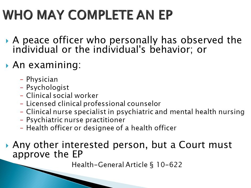  A peace officer who personally has observed the individual or the individual's behavior; or  An examining: –Physician –Psychologist –Clinical socia