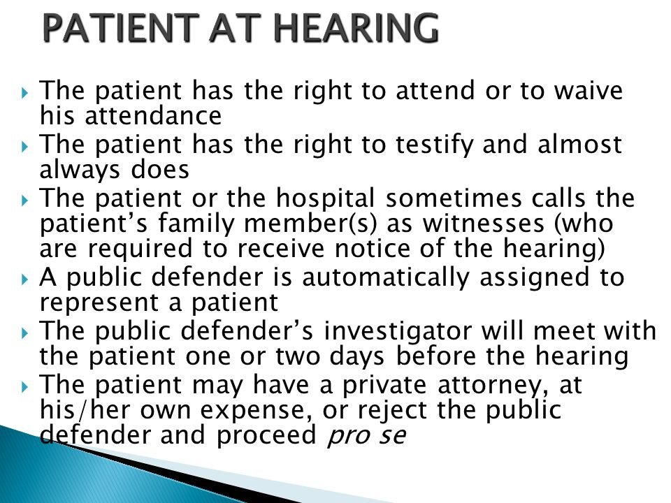  The patient has the right to attend or to waive his attendance  The patient has the right to testify and almost always does  The patient or the ho