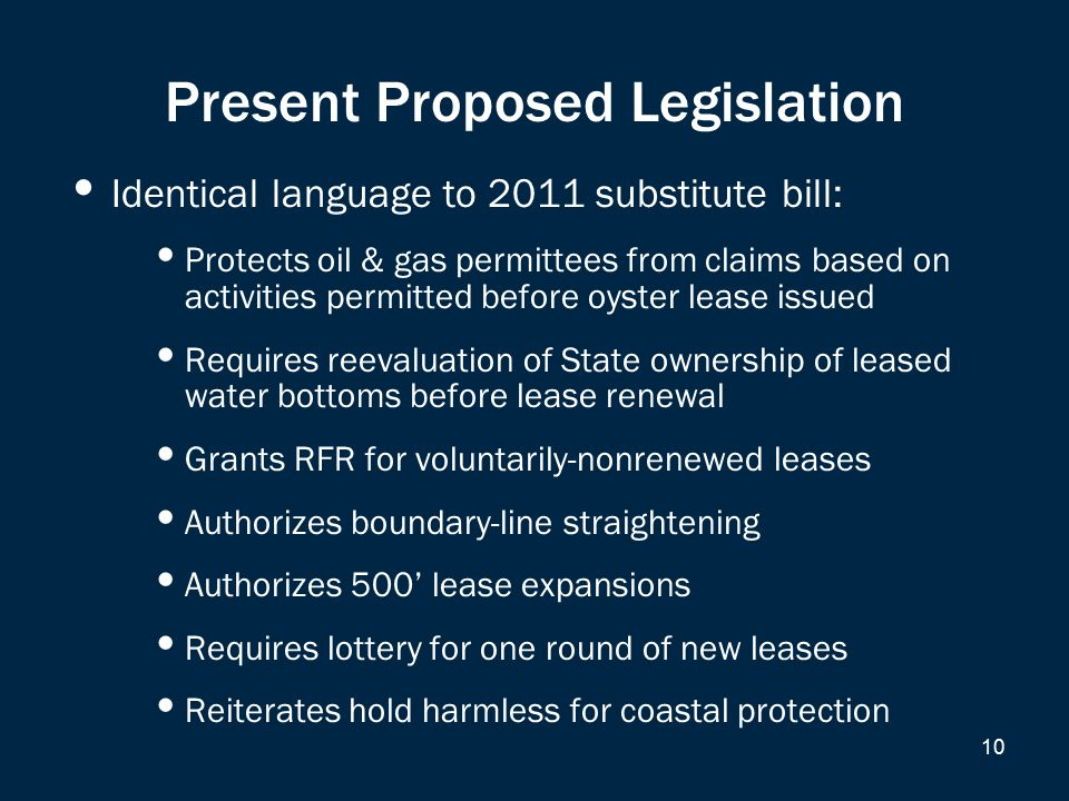 Present Proposed Legislation Identical language to 2011 substitute bill: Protects oil & gas permittees from claims based on activities permitted before oyster lease issued Requires reevaluation of State ownership of leased water bottoms before lease renewal Grants RFR for voluntarily-nonrenewed leases Authorizes boundary-line straightening Authorizes 500' lease expansions Requires lottery for one round of new leases Reiterates hold harmless for coastal protection 10