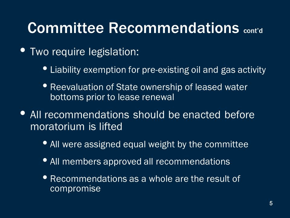 Committee Recommendations cont'd Two require legislation: Liability exemption for pre-existing oil and gas activity Reevaluation of State ownership of leased water bottoms prior to lease renewal All recommendations should be enacted before moratorium is lifted All were assigned equal weight by the committee All members approved all recommendations Recommendations as a whole are the result of compromise 5