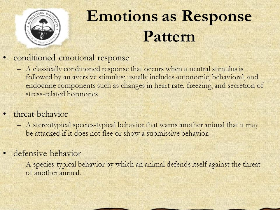 Emotions as Response Pattern conditioned emotional response –A classically conditioned response that occurs when a neutral stimulus is followed by an aversive stimulus; usually includes autonomic, behavioral, and endocrine components such as changes in heart rate, freezing, and secretion of stress-related hormones.