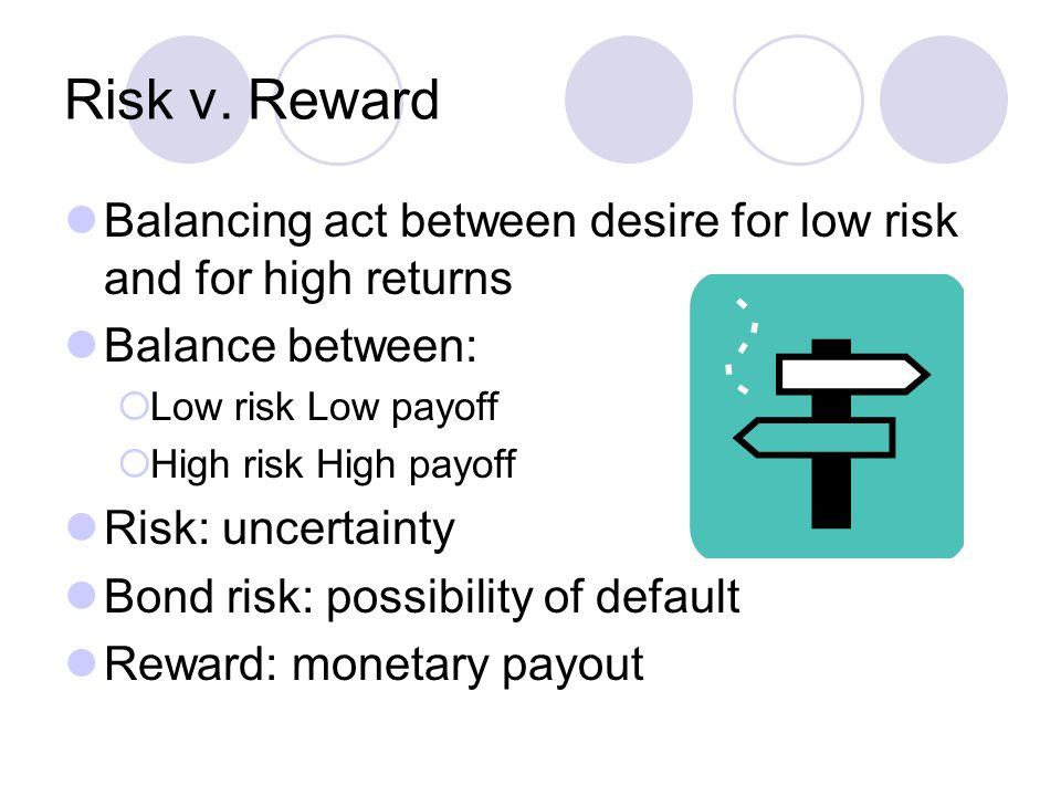 Risk v. Reward Balancing act between desire for low risk and for high returns Balance between:  Low risk Low payoff  High risk High payoff Risk: unc