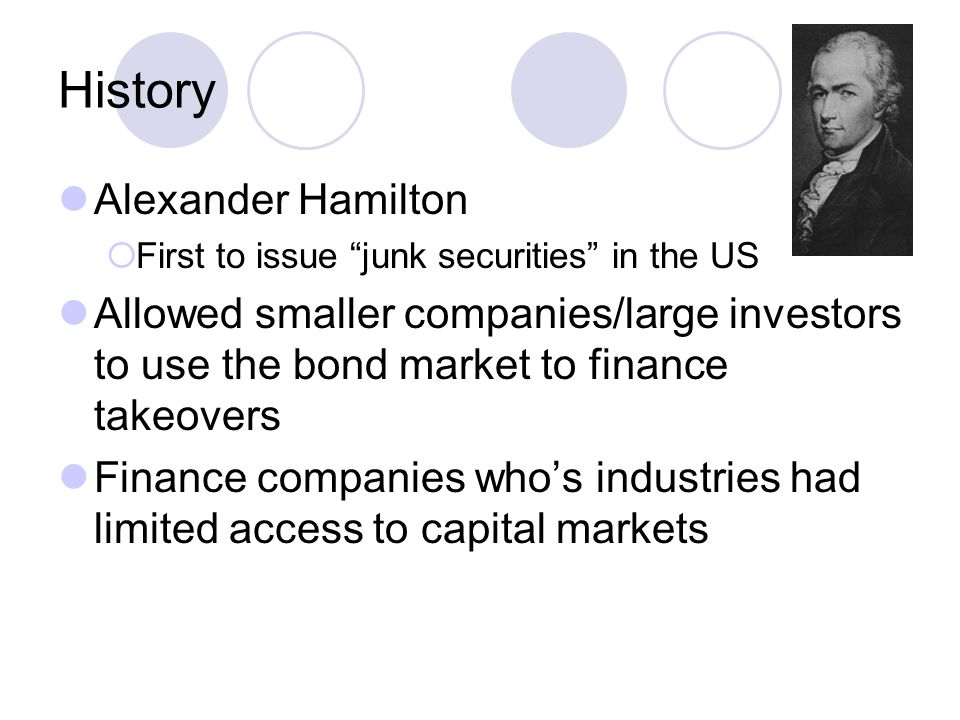 History Alexander Hamilton  First to issue junk securities in the US Allowed smaller companies/large investors to use the bond market to finance takeovers Finance companies who's industries had limited access to capital markets