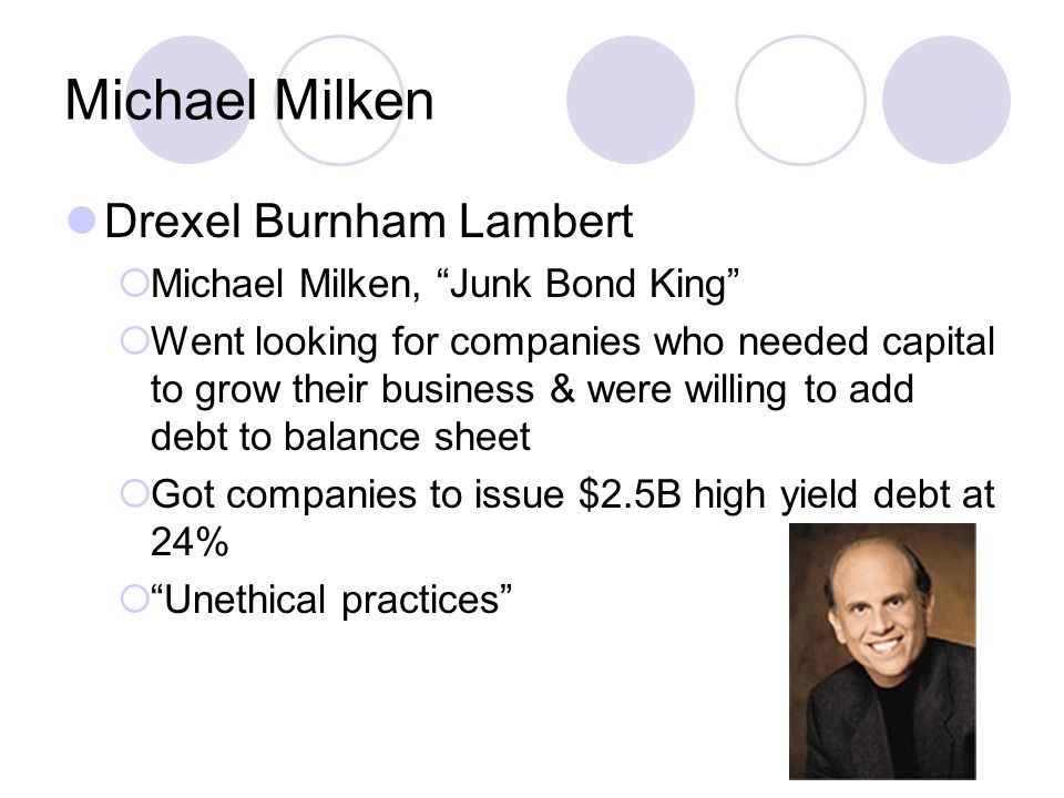 Michael Milken Drexel Burnham Lambert  Michael Milken, Junk Bond King  Went looking for companies who needed capital to grow their business & were willing to add debt to balance sheet  Got companies to issue $2.5B high yield debt at 24%  Unethical practices