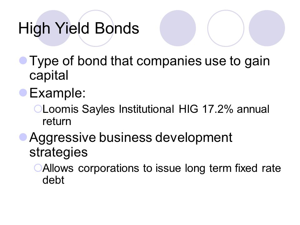 High Yield Bonds Type of bond that companies use to gain capital Example:  Loomis Sayles Institutional HIG 17.2% annual return Aggressive business de