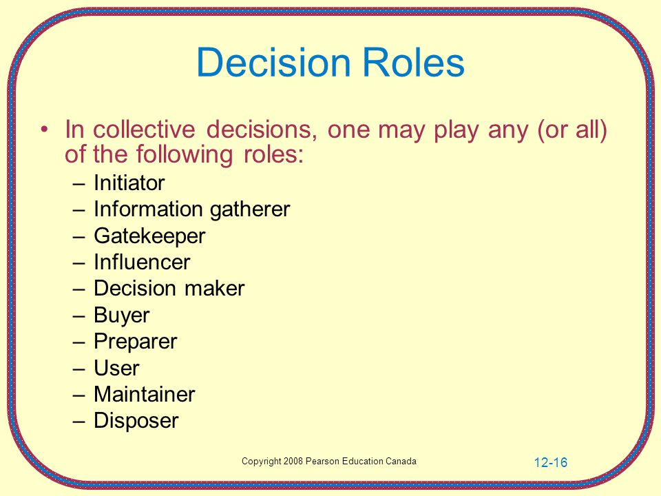 Copyright 2008 Pearson Education Canada 12-16 Decision Roles In collective decisions, one may play any (or all) of the following roles: –Initiator –Information gatherer –Gatekeeper –Influencer –Decision maker –Buyer –Preparer –User –Maintainer –Disposer