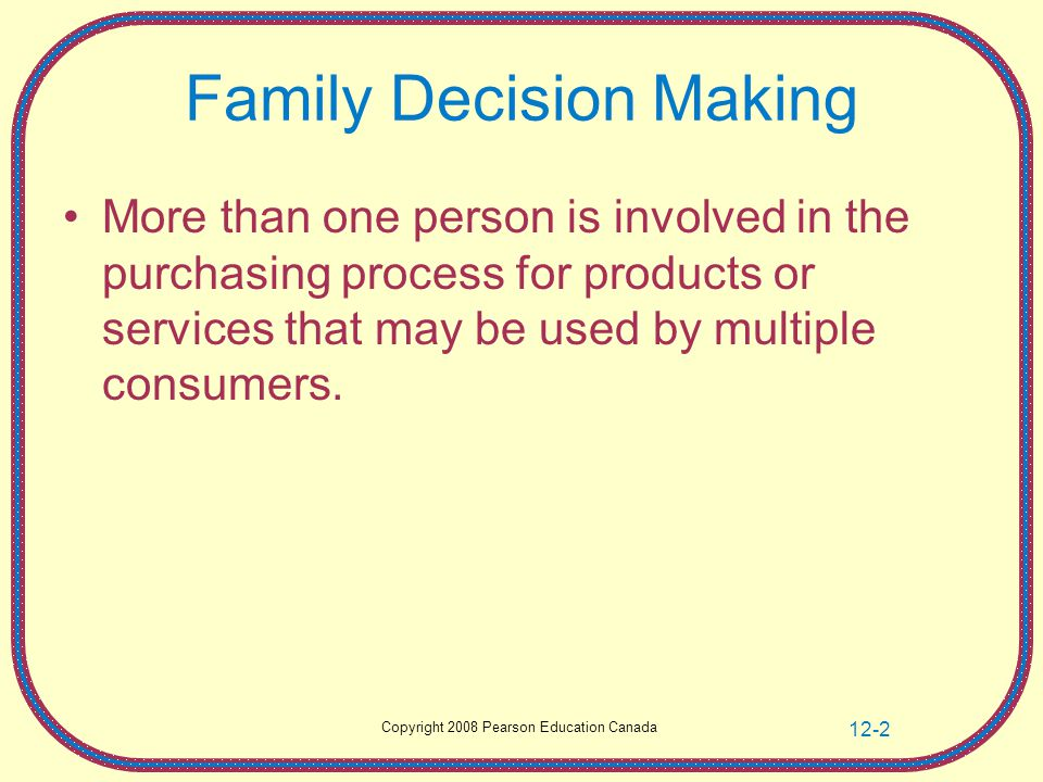 12-2 Family Decision Making More than one person is involved in the purchasing process for products or services that may be used by multiple consumers