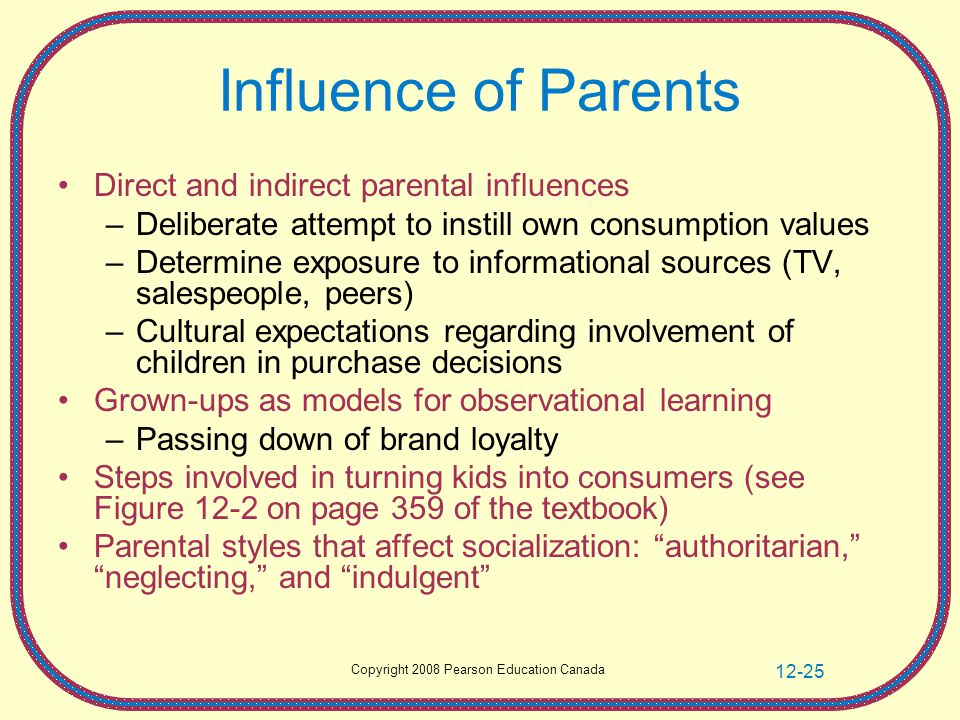 Copyright 2008 Pearson Education Canada 12-25 Influence of Parents Direct and indirect parental influences –Deliberate attempt to instill own consumption values –Determine exposure to informational sources (TV, salespeople, peers) –Cultural expectations regarding involvement of children in purchase decisions Grown-ups as models for observational learning –Passing down of brand loyalty Steps involved in turning kids into consumers (see Figure 12-2 on page 359 of the textbook) Parental styles that affect socialization: authoritarian, neglecting, and indulgent