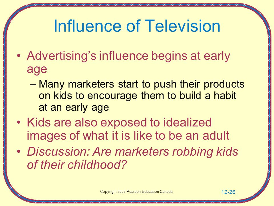 Copyright 2008 Pearson Education Canada 12-26 Influence of Television Advertising's influence begins at early age –Many marketers start to push their products on kids to encourage them to build a habit at an early age Kids are also exposed to idealized images of what it is like to be an adult Discussion: Are marketers robbing kids of their childhood