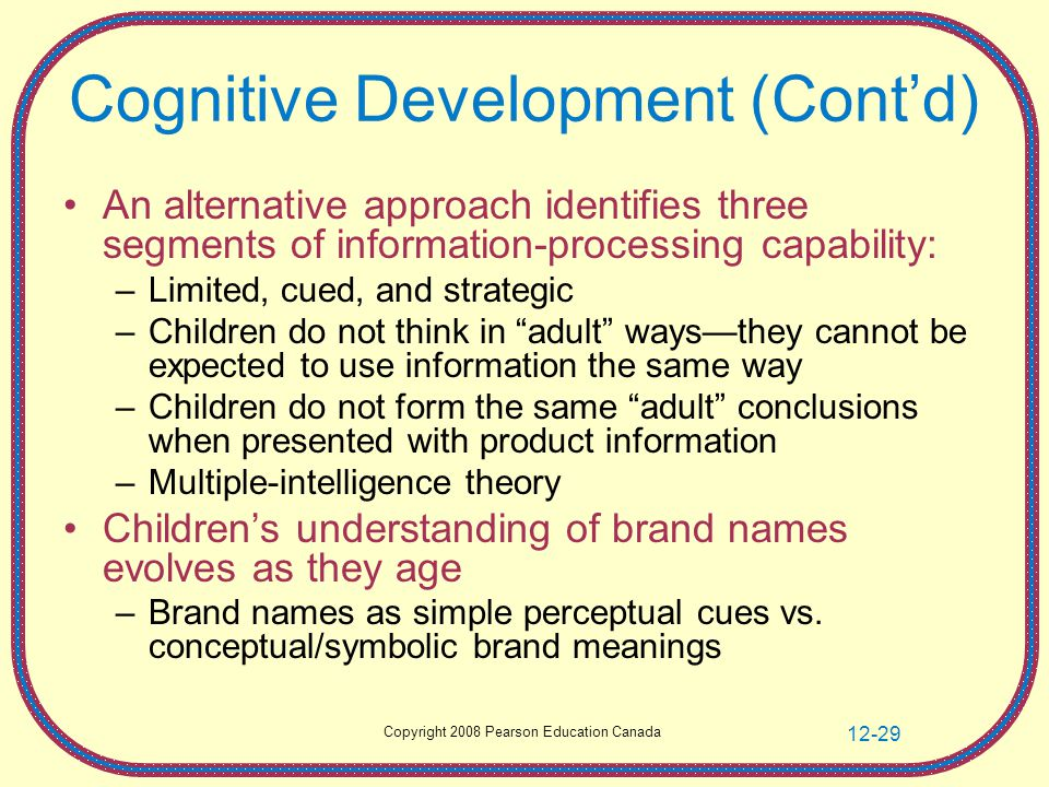 Copyright 2008 Pearson Education Canada 12-29 Cognitive Development (Cont'd) An alternative approach identifies three segments of information-processing capability: –Limited, cued, and strategic –Children do not think in adult ways—they cannot be expected to use information the same way –Children do not form the same adult conclusions when presented with product information –Multiple-intelligence theory Children's understanding of brand names evolves as they age –Brand names as simple perceptual cues vs.