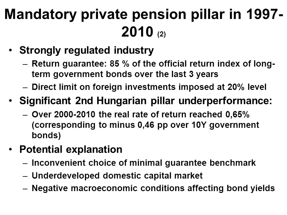 Mandatory private pension pillar in 1997- 2010 (2) Strongly regulated industry –Return guarantee: 85 % of the official return index of long- term government bonds over the last 3 years –Direct limit on foreign investments imposed at 20% level Significant 2nd Hungarian pillar underperformance: –Over 2000-2010 the real rate of return reached 0,65% (corresponding to minus 0,46 pp over 10Y government bonds) Potential explanation –Inconvenient choice of minimal guarantee benchmark –Underdeveloped domestic capital market –Negative macroeconomic conditions affecting bond yields