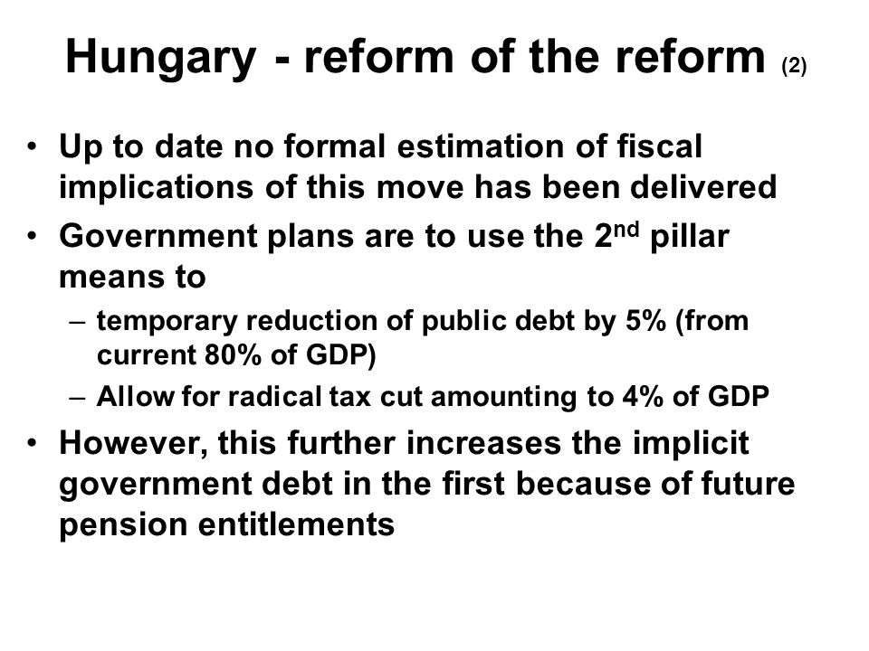 Hungary - reform of the reform (2) Up to date no formal estimation of fiscal implications of this move has been delivered Government plans are to use the 2 nd pillar means to –temporary reduction of public debt by 5% (from current 80% of GDP) –Allow for radical tax cut amounting to 4% of GDP However, this further increases the implicit government debt in the first because of future pension entitlements