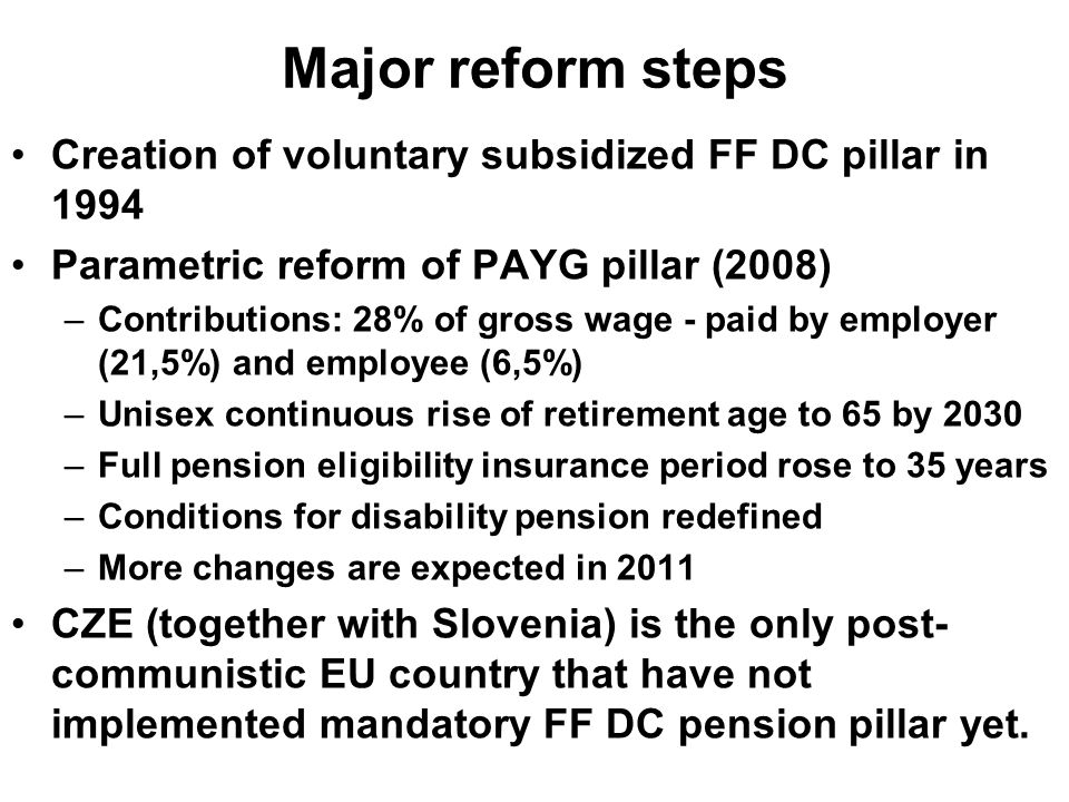 Major reform steps Creation of voluntary subsidized FF DC pillar in 1994 Parametric reform of PAYG pillar (2008) –Contributions: 28% of gross wage - paid by employer (21,5%) and employee (6,5%) –Unisex continuous rise of retirement age to 65 by 2030 –Full pension eligibility insurance period rose to 35 years –Conditions for disability pension redefined –More changes are expected in 2011 CZE (together with Slovenia) is the only post- communistic EU country that have not implemented mandatory FF DC pension pillar yet.