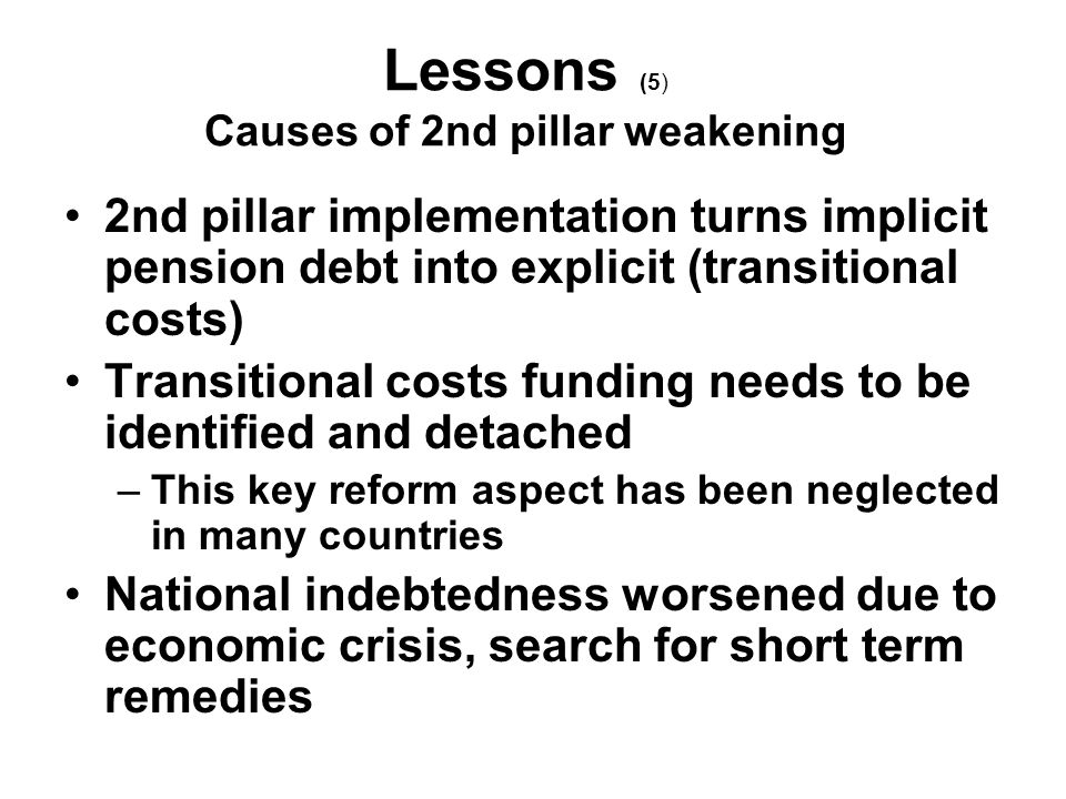 Lessons (5) Causes of 2nd pillar weakening 2nd pillar implementation turns implicit pension debt into explicit (transitional costs) Transitional costs funding needs to be identified and detached –This key reform aspect has been neglected in many countries National indebtedness worsened due to economic crisis, search for short term remedies