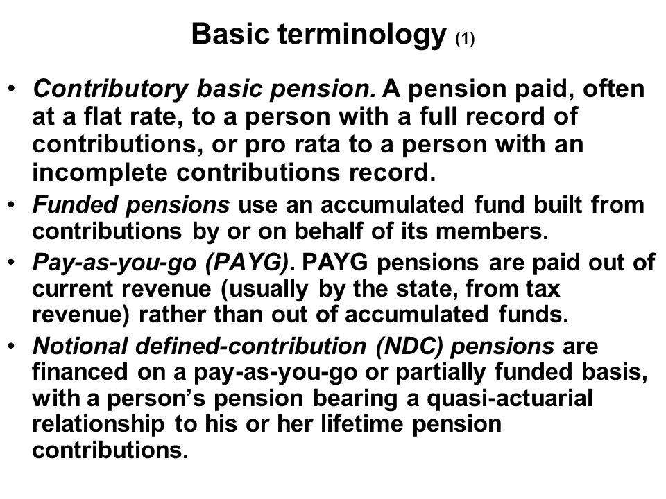 Basic terminology (1) Contributory basic pension. A pension paid, often at a flat rate, to a person with a full record of contributions, or pro rata t
