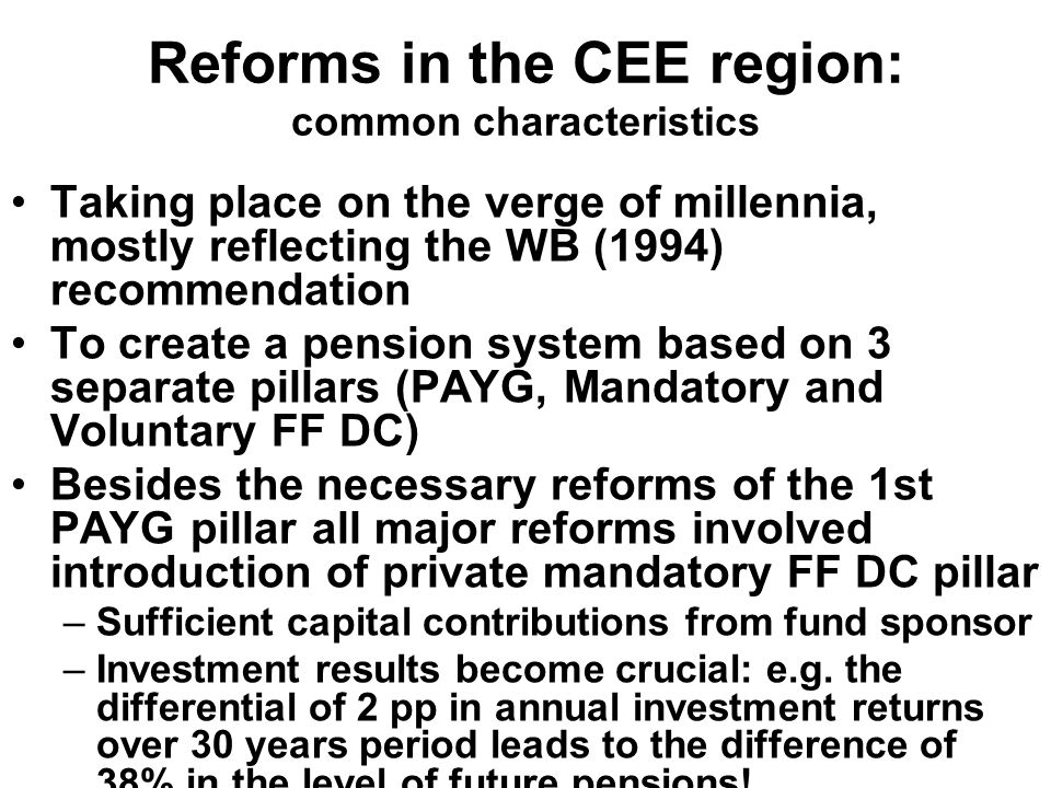 Reforms in the CEE region: common characteristics Taking place on the verge of millennia, mostly reflecting the WB (1994) recommendation To create a pension system based on 3 separate pillars (PAYG, Mandatory and Voluntary FF DC) Besides the necessary reforms of the 1st PAYG pillar all major reforms involved introduction of private mandatory FF DC pillar –Sufficient capital contributions from fund sponsor –Investment results become crucial: e.g.