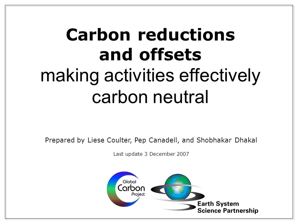 Carbon reductions and offsets making activities effectively carbon neutral Prepared by Liese Coulter, Pep Canadell, and Shobhakar Dhakal Last update 3