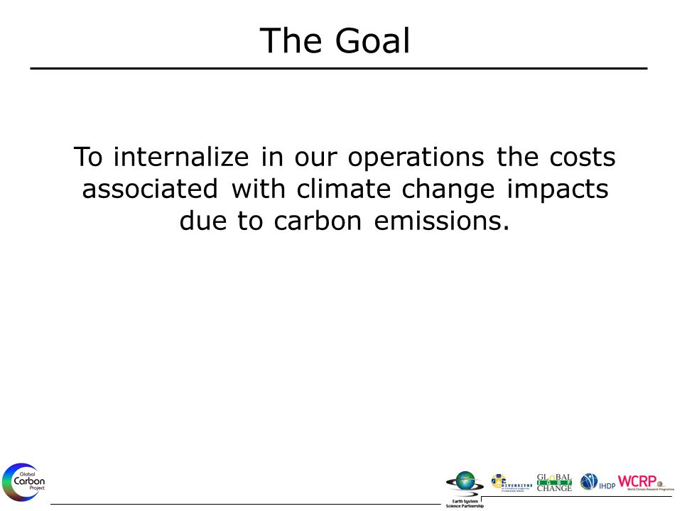 The Goal To internalize in our operations the costs associated with climate change impacts due to carbon emissions.