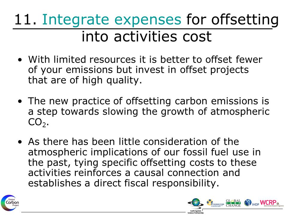 11. Integrate expenses for offsetting into activities cost With limited resources it is better to offset fewer of your emissions but invest in offset