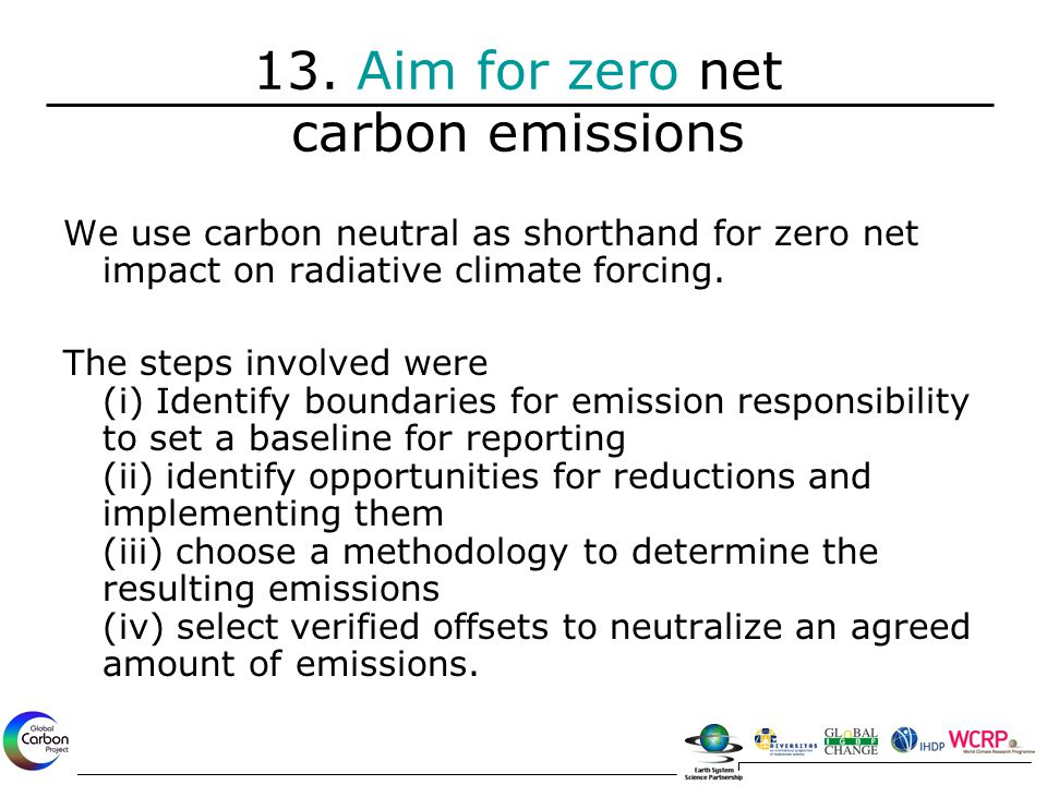 13. Aim for zero net carbon emissions We use carbon neutral as shorthand for zero net impact on radiative climate forcing. The steps involved were (i)