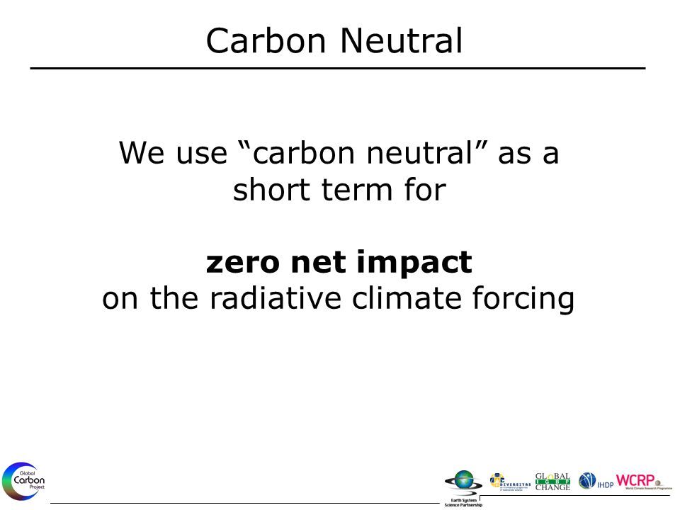 "Carbon Neutral We use ""carbon neutral"" as a short term for zero net impact on the radiative climate forcing"