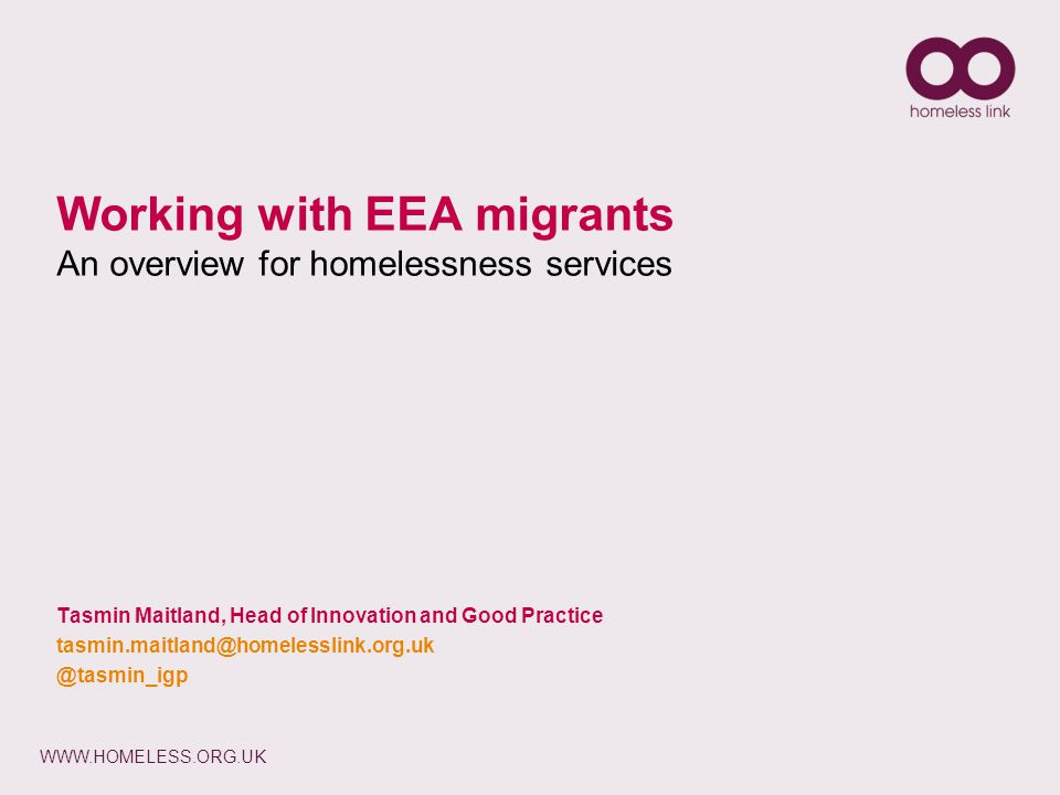 WWW.HOMELESS.ORG.UK Working with EEA migrants An overview for homelessness services Tasmin Maitland, Head of Innovation and Good Practice tasmin.maitland@homelesslink.org.uk @tasmin_igp