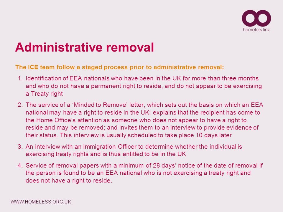 WWW.HOMELESS.ORG.UK Administrative removal The ICE team follow a staged process prior to administrative removal: 1.Identification of EEA nationals who